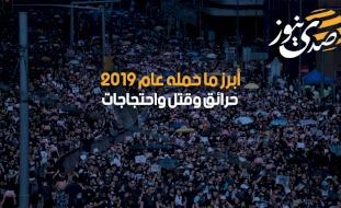 أبرز ما حمله عام 2019- حرائق وقتل واحتجاجات