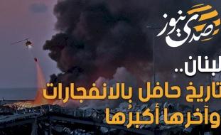 لبنان.. تاريخ حافل بالانفجارات وآخرها أكبرُها